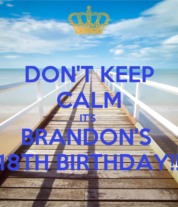 DON'T KEEP CALM IT'S  BRANDON'S  18TH BIRTHDAY!!