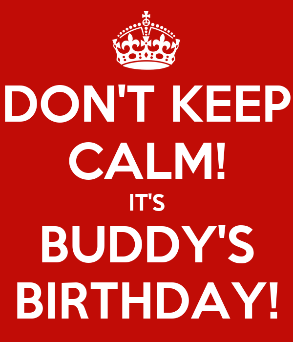 DON'T KEEP CALM! IT'S BUDDY'S BIRTHDAY!