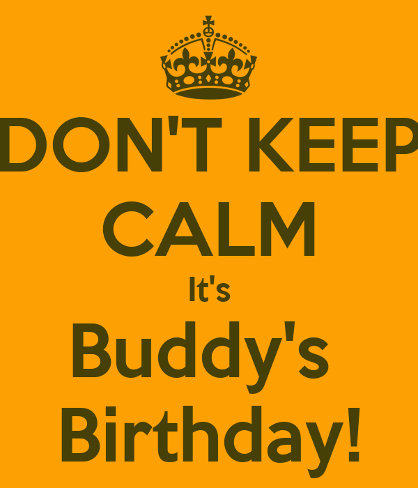 DON'T KEEP CALM It's Buddy's  Birthday!