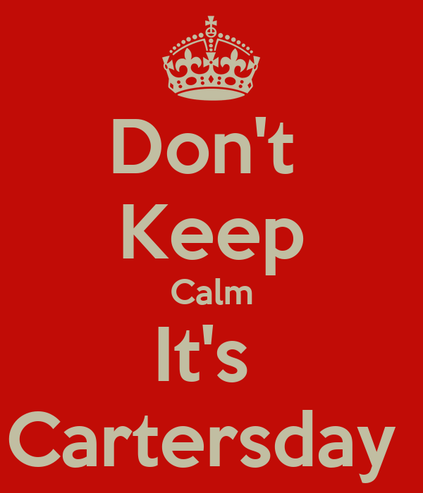 Don't  Keep Calm It's  Cartersday