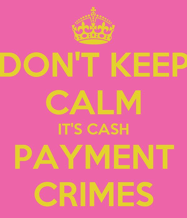 DON'T KEEP CALM IT'S CASH PAYMENT CRIMES