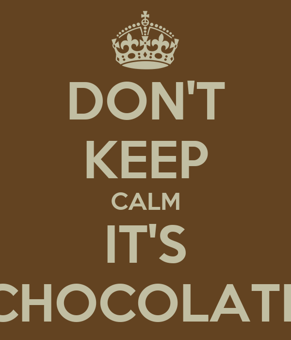 DON'T KEEP CALM IT'S CHOCOLATE