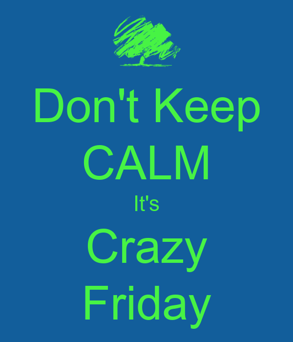 Don't Keep CALM It's Crazy Friday