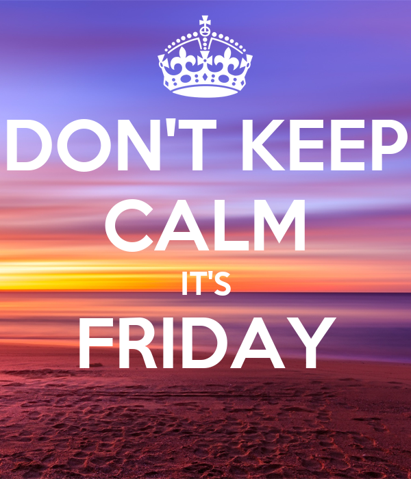 DON'T KEEP CALM IT'S FRIDAY