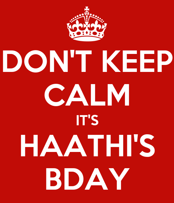 DON'T KEEP CALM IT'S HAATHI'S BDAY