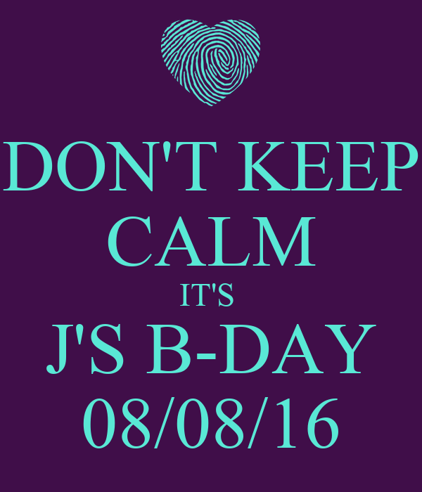 DON'T KEEP CALM IT'S  J'S B-DAY 08/08/16