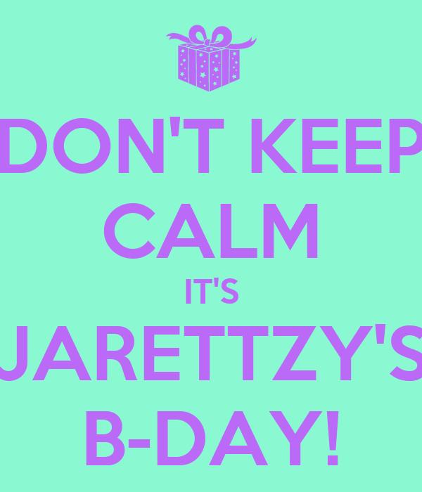 DON'T KEEP CALM IT'S JARETTZY'S B-DAY!