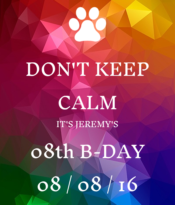 DON'T KEEP CALM IT'S JEREMY'S 08th B-DAY 08 / 08 / 16