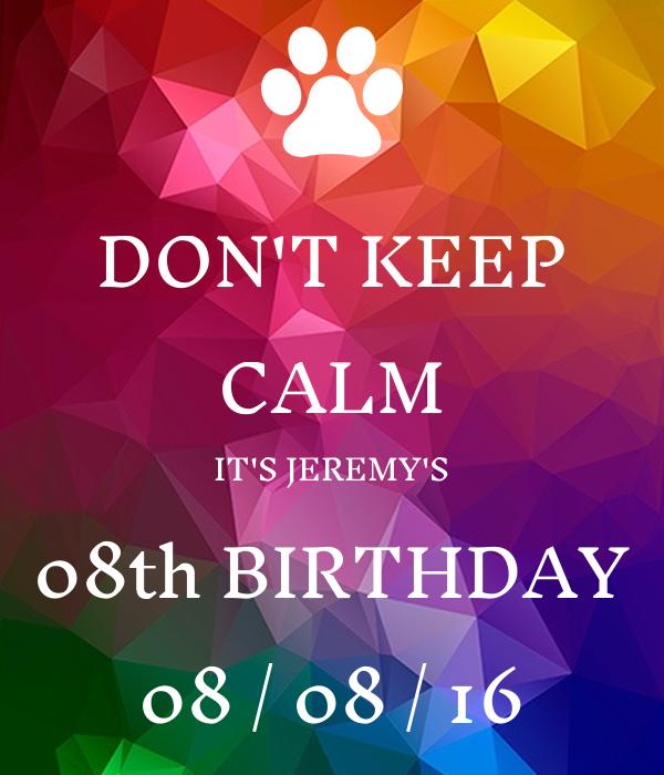 DON'T KEEP CALM IT'S JEREMY'S 08th BIRTHDAY 08 / 08 / 16