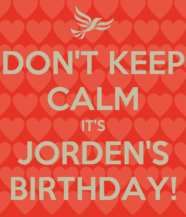 DON'T KEEP CALM IT'S JORDEN'S BIRTHDAY!
