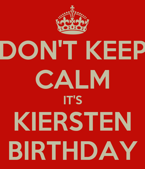 DON'T KEEP CALM IT'S KIERSTEN BIRTHDAY
