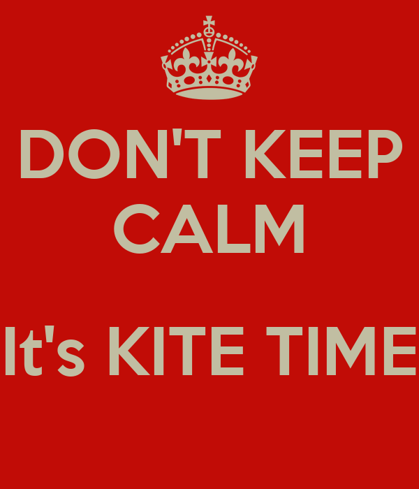 DON'T KEEP CALM  It's KITE TIME