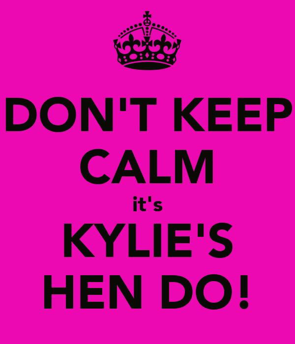 DON'T KEEP CALM it's KYLIE'S HEN DO!