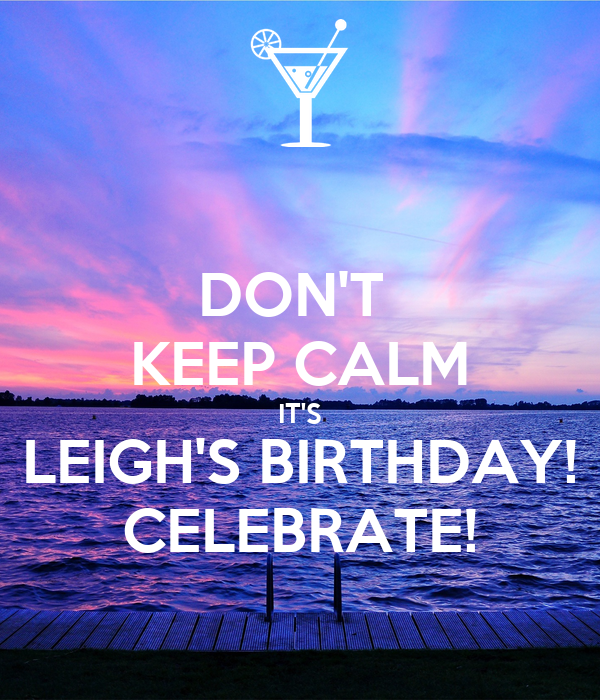 DON'T  KEEP CALM IT'S LEIGH'S BIRTHDAY! CELEBRATE!
