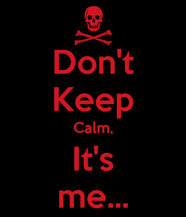 Don't Keep Calm, It's me...