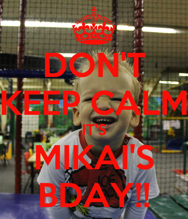 DON'T KEEP CALM IT'S MIKAI'S BDAY!!