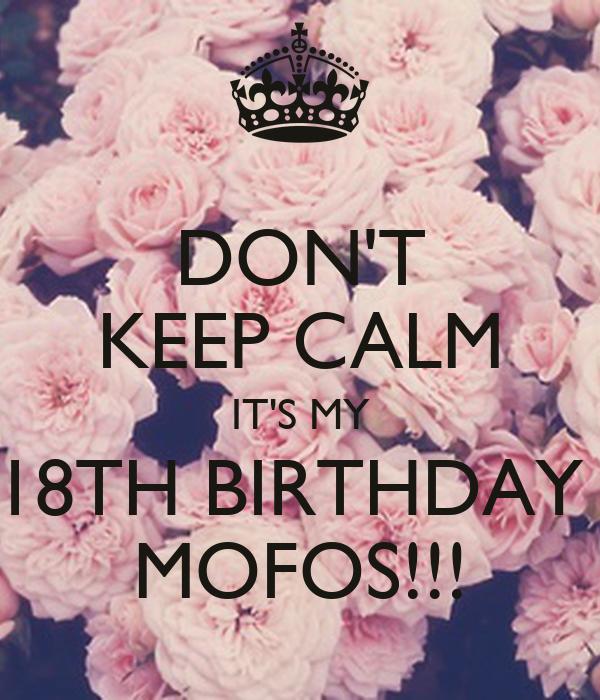 DON'T KEEP CALM IT'S MY 18TH BIRTHDAY  MOFOS!!!