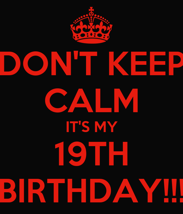 DON'T KEEP CALM IT'S MY 19TH BIRTHDAY!!!