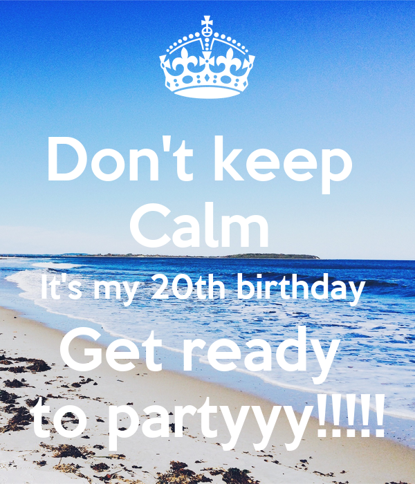 Don't keep  Calm  It's my 20th birthday  Get ready  to partyyy!!!!!