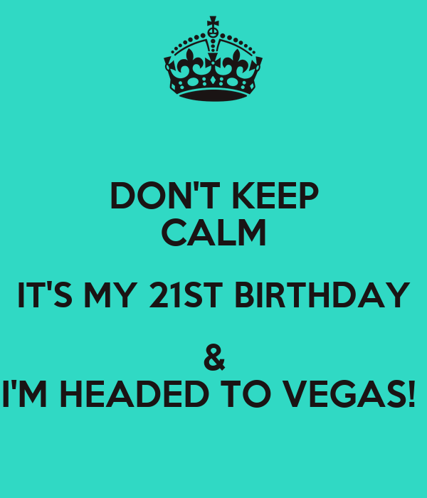 DON'T KEEP CALM IT'S MY 21ST BIRTHDAY & I'M HEADED TO VEGAS!