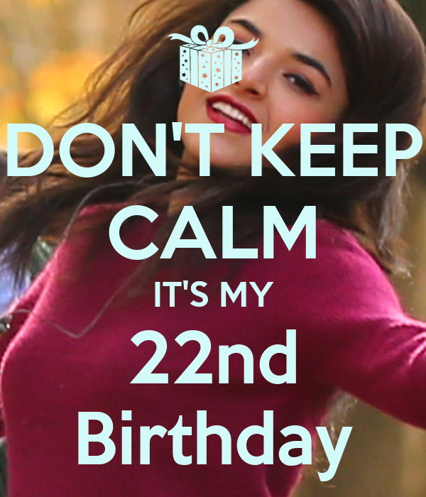 DON'T KEEP CALM IT'S MY 22nd Birthday