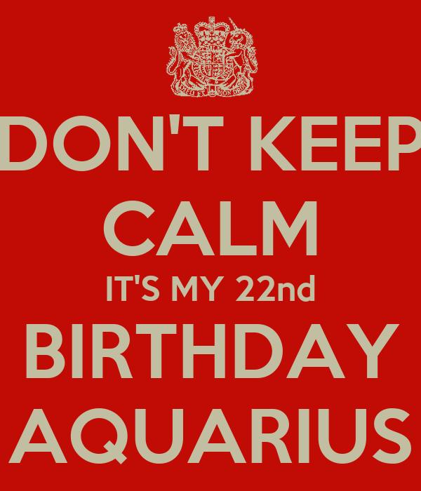DON'T KEEP CALM IT'S MY 22nd BIRTHDAY AQUARIUS