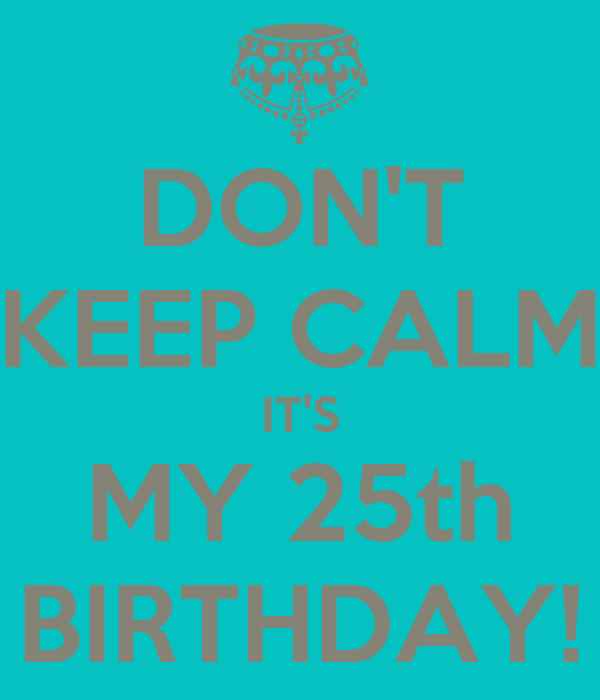 DON'T KEEP CALM IT'S MY 25th BIRTHDAY!