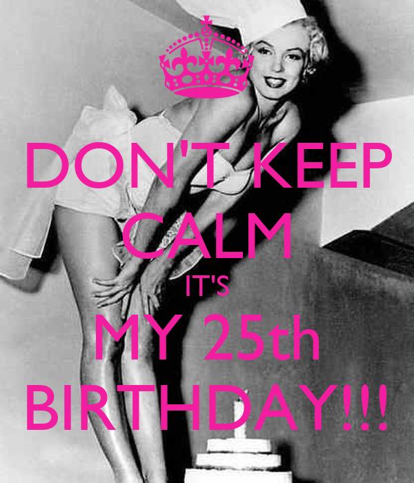 DON'T KEEP CALM IT'S MY 25th BIRTHDAY!!!