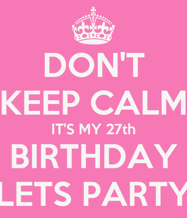 DON'T KEEP CALM IT'S MY 27th BIRTHDAY LETS PARTY