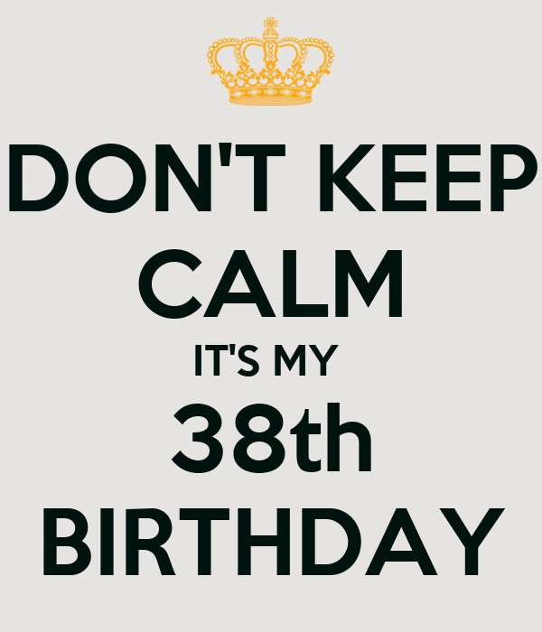 DON'T KEEP CALM IT'S MY  38th BIRTHDAY