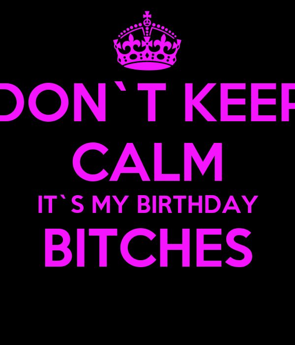 DON`T KEEP CALM IT`S MY BIRTHDAY BITCHES