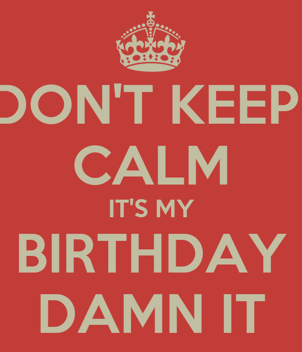 DON'T KEEP  CALM IT'S MY BIRTHDAY DAMN IT