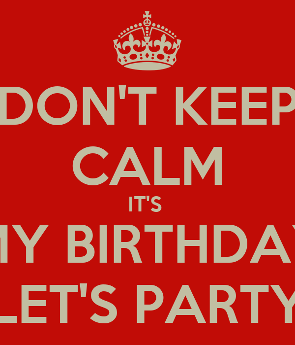 DON'T KEEP CALM IT'S  MY BIRTHDAY LET'S PARTY