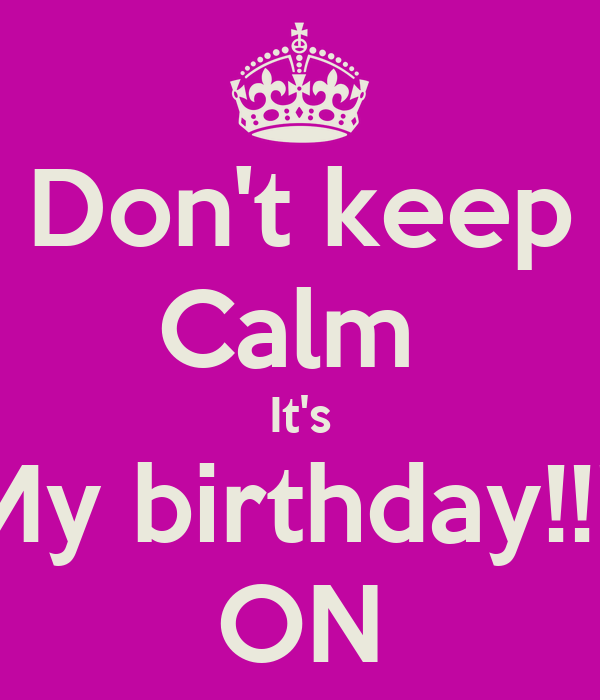 Don't keep Calm  It's My birthday!!!! ON