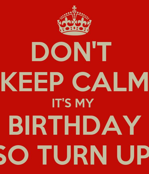 DON'T  KEEP CALM IT'S MY  BIRTHDAY SO TURN UP!