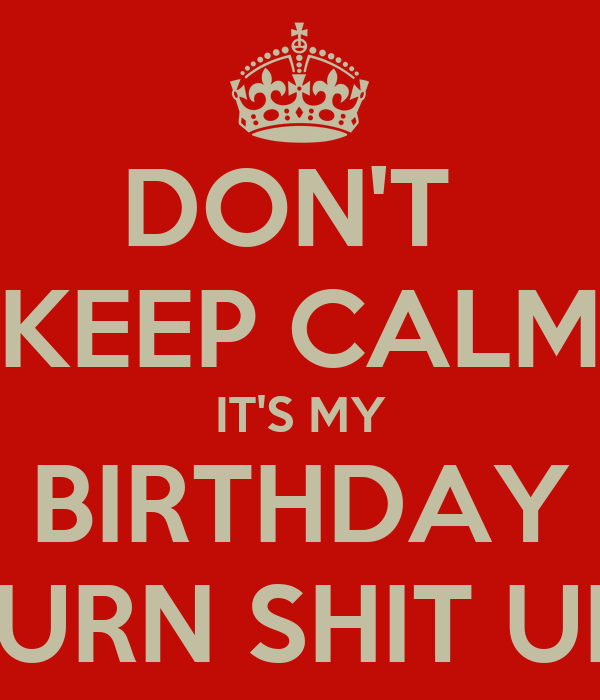 DON'T  KEEP CALM IT'S MY BIRTHDAY TURN SHIT UP!