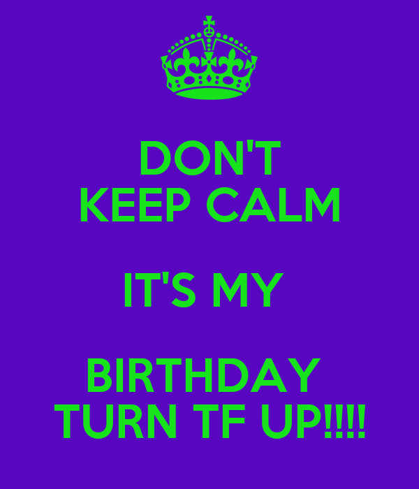 DON'T KEEP CALM IT'S MY  BIRTHDAY  TURN TF UP!!!!