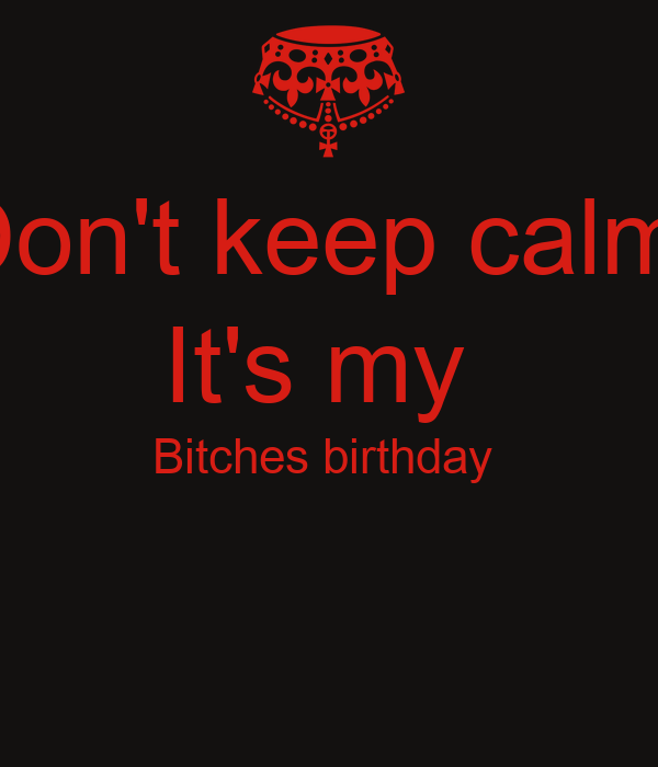Don't keep calm  It's my  Bitches birthday