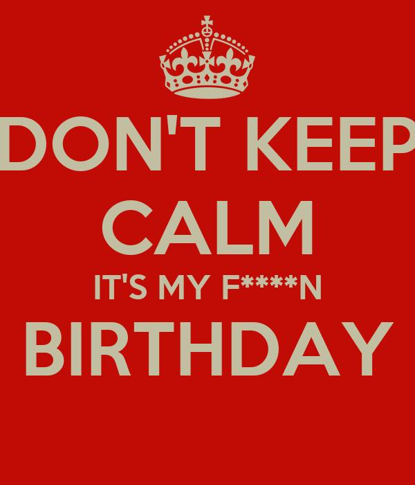 DON'T KEEP CALM IT'S MY F****N BIRTHDAY