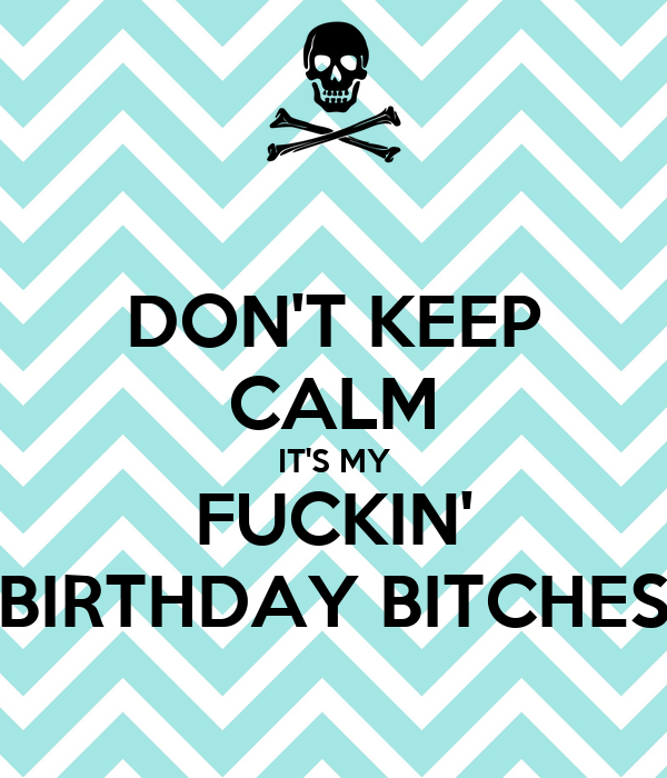 DON'T KEEP CALM IT'S MY FUCKIN' BIRTHDAY BITCHES
