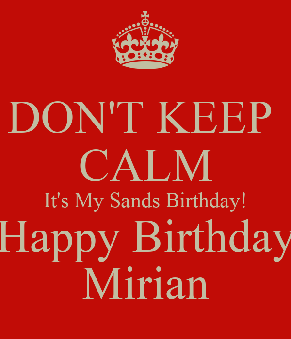 DON'T KEEP  CALM It's My Sands Birthday! Happy Birthday Mirian