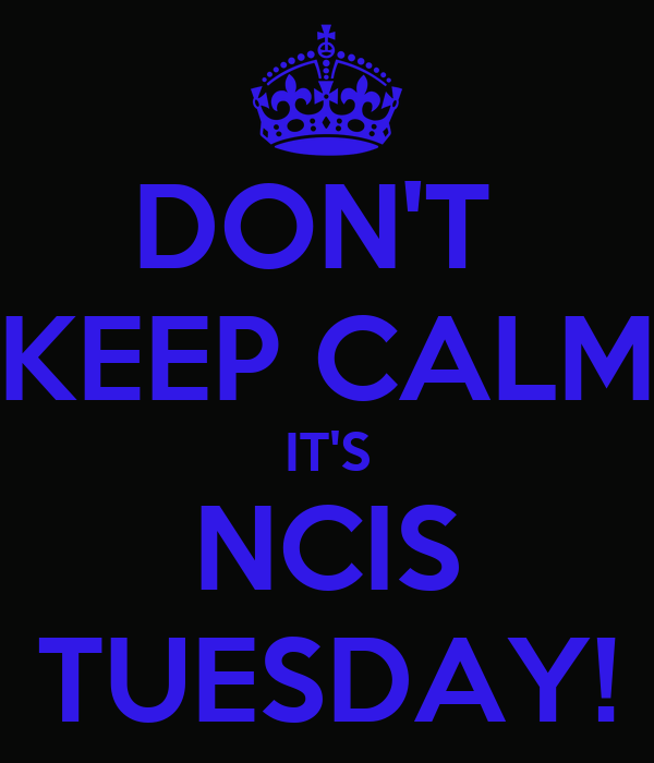 DON'T  KEEP CALM IT'S NCIS TUESDAY!