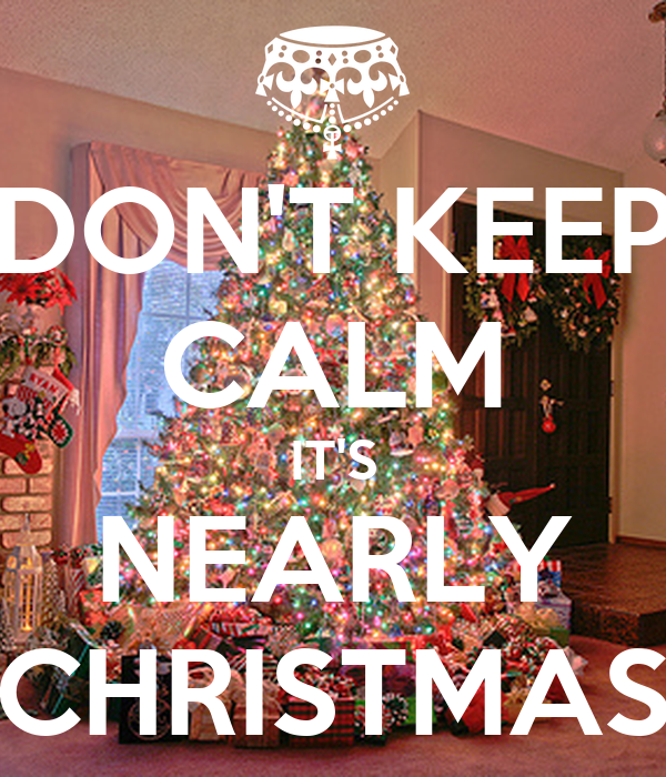 DON'T KEEP CALM IT'S NEARLY CHRISTMAS