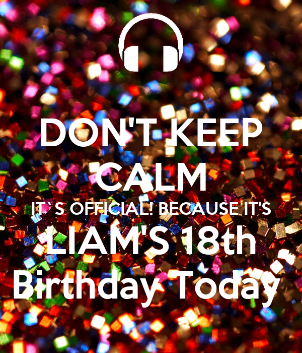 DON'T KEEP CALM IT`S OFFICIAL! BECAUSE IT'S LIAM'S 18th Birthday Today