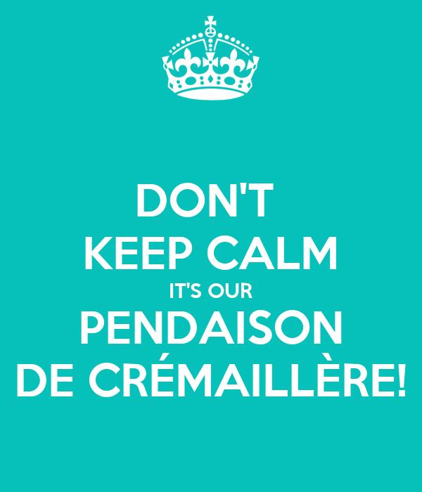 DON'T  KEEP CALM IT'S OUR PENDAISON DE CRÉMAILLÈRE!