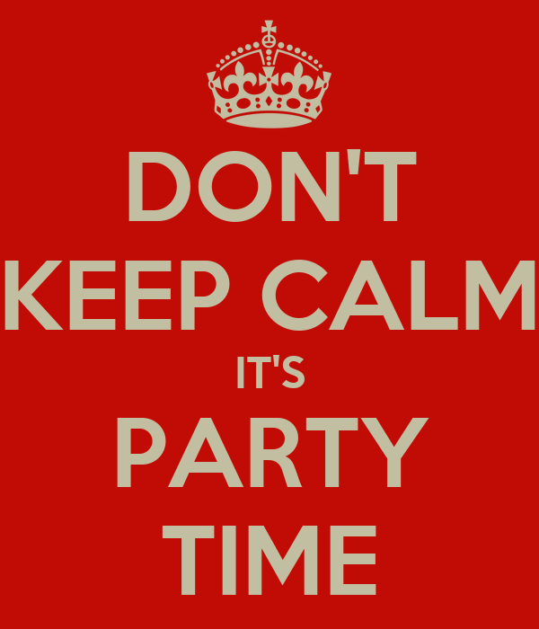 DON'T KEEP CALM IT'S PARTY TIME