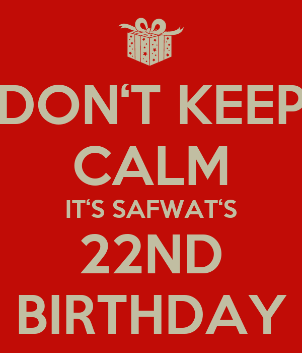 DON'T KEEP CALM IT'S SAFWAT'S 22ND BIRTHDAY