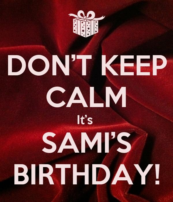 DON'T KEEP CALM It's  SAMI'S BIRTHDAY!