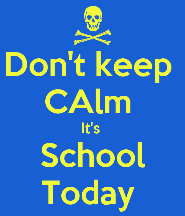 Don't keep  CAlm  It's  School Today