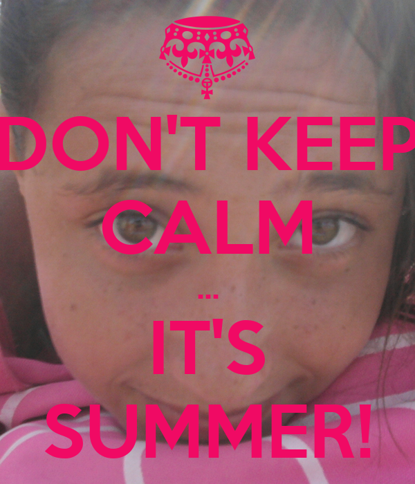 DON'T KEEP CALM ... IT'S SUMMER!